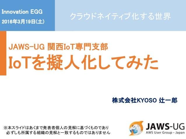 1 Innovation EGG 2016年3月19日(土) JAWS-UG 関西IoT専門支部 IoTを擬人化してみた ※本スライドはあくまで発表者個人の見解に基づくものであり 必ずしも所属する組織の見解と一致するものではありません 株式会社...