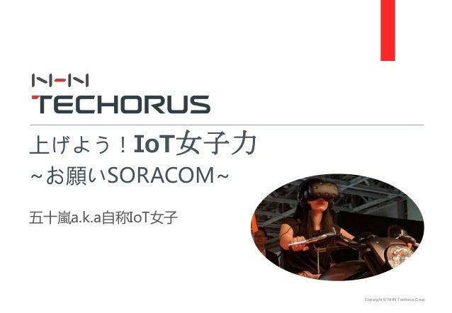Copyright © NHN Techorus Corp. 五十嵐a.k.a自称IoT女子 上げよう!IoT女子力 ~お願いSORACOM~