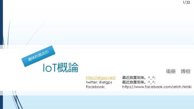 1/33 IoT概論 衛藤 博樹 http://etgps.net/ 最近放置気味。^_^; twitter: @etgps 最近放置気味。^_^; Facebook: https://www.facebook.com/etoh.hiroki 1