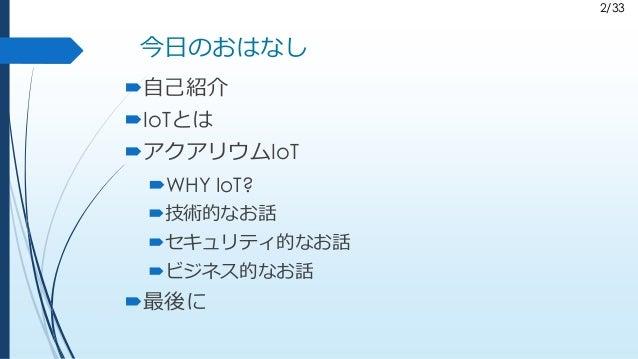 2/33 今日のおはなし 自己紹介 IoTとは アクアリウムIoT WHY IoT? 技術的なお話 セキュリティ的なお話 ビジネス的なお話 最後に