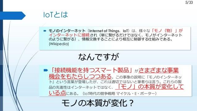 5/33 IoTとは  モノのインターネット(Internet of Things、IoT)は、様々な「モノ(物)」が インターネットに接続され(単に繋がるだけではなく、モノがインターネット のように繋がる)、情報交換することにより相互に制御...