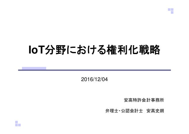 IoT分野における権利化戦略 2016/12/04 安高特許会計事務所 弁理士・公認会計士 安高史朗