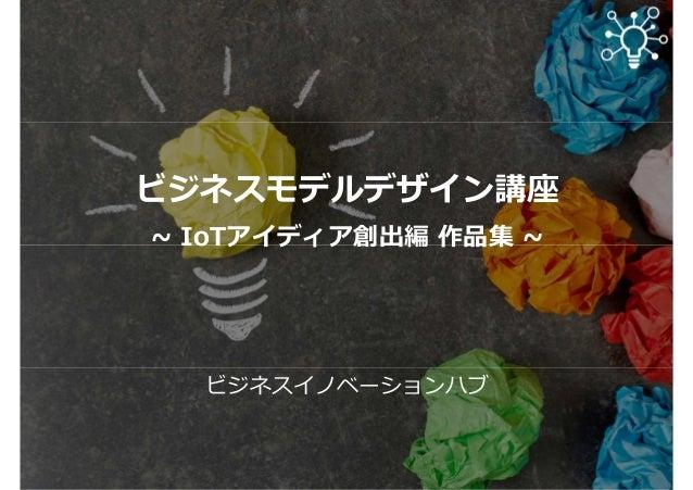 ビジネスモデルデザイン講座 ~ IoTアイディア創出編 作品集 ~ ビジネスイノベーションハブ