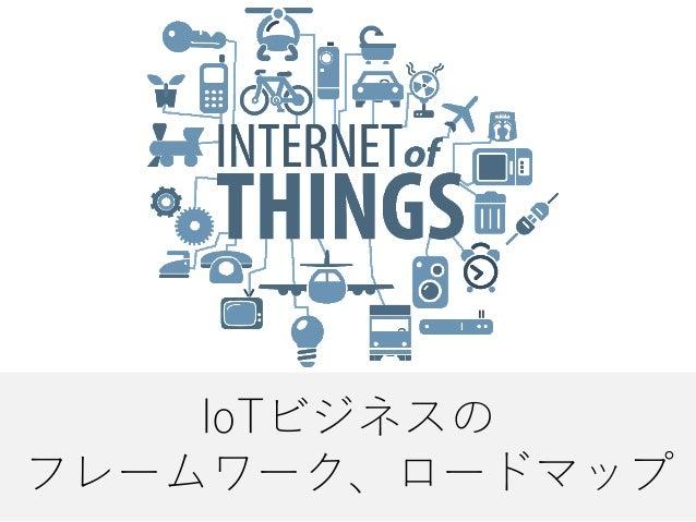 IoTビジネスの フレームワーク、ロードマップ