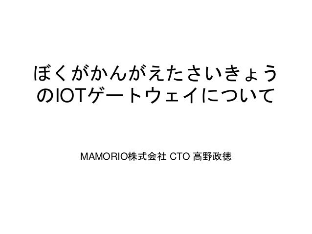 ぼくがかんがえたさいきょう のIOTゲートウェイについて MAMORIO株式会社 CTO 高野政徳