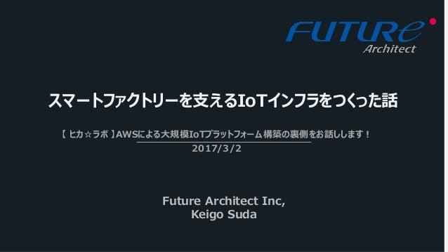 スマートファクトリーを⽀えるIoTインフラをつくった話 【 ヒカ☆ラボ 】AWSによる⼤規模IoTプラットフォーム構築の裏側をお話しします! 2017/3/2 Future Architect Inc, Keigo Suda