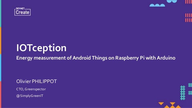 IOTception Energy measurement of AndroidThings on Raspberry Pi with Arduino CTO, Greenspector @SimplyGreenIT Olivier PHILI...