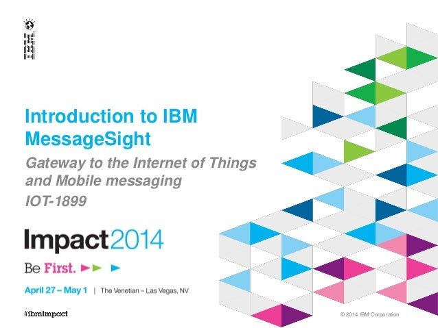 © 2014 IBM Corporation Introduction to IBM MessageSight Gateway to the Internet of Things and Mobile messaging IOT-1899