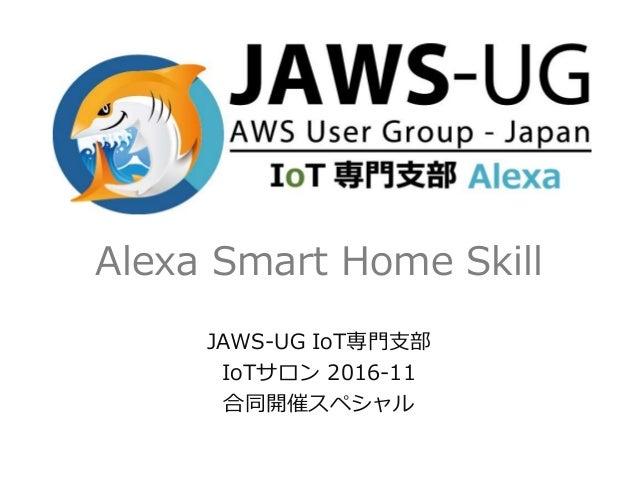 Alexa Smart Home Skill JAWS-UG IoT専門支部 IoTサロン 2016-11 合同開催スペシャル