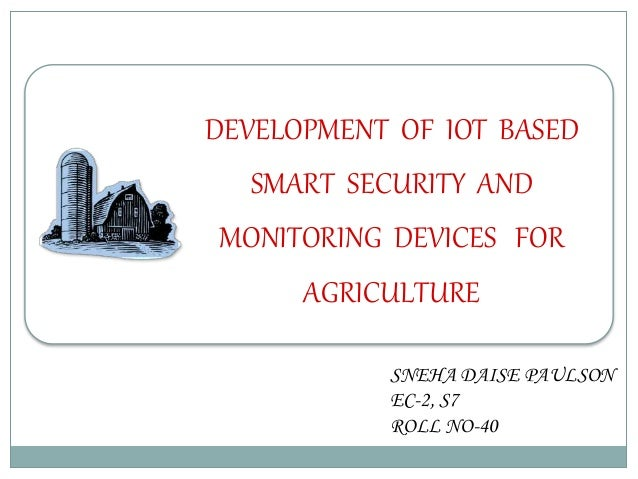 DEVELOPMENT OF IOT BASED SMART SECURITY AND MONITORING DEVICES FOR AGRICULTURE SNEHA DAISE PAULSON EC-2, S7 ROLL NO-40
