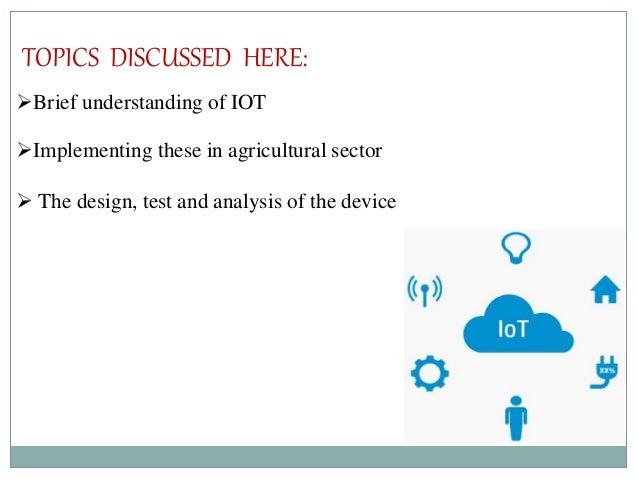 TOPICS DISCUSSED HERE: Brief understanding of IOT Implementing these in agricultural sector  The design, test and analy...