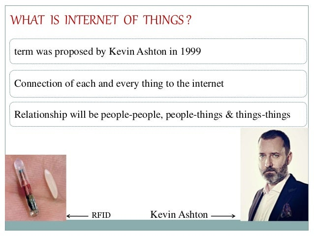 term was proposed by Kevin Ashton in 1999 Connection of each and every thing to the internet Relationship will be people-p...