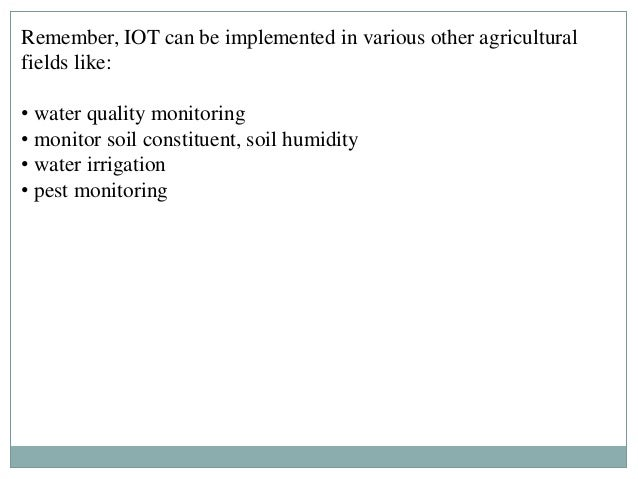 Remember, IOT can be implemented in various other agricultural fields like: • water quality monitoring • monitor soil cons...