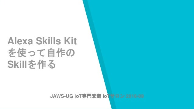 Alexa Skills Kit を使って自作の Skillを作る JAWS-UG IoT専門支部 IoTサロン 2016-09