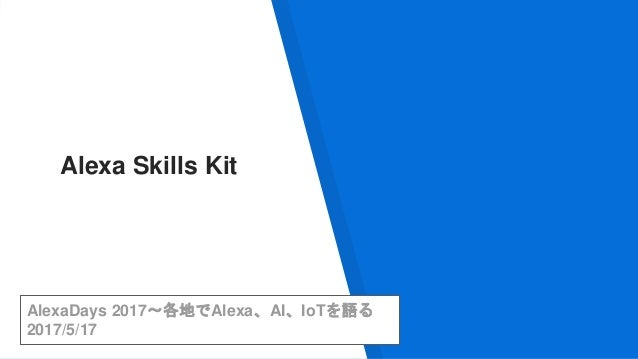 AlexaDays 2017〜各地でAlexa、AI、IoTを語る 2017/5/17 Alexa Skills Kit