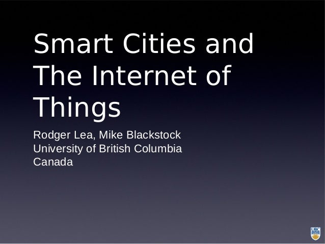 Smart Cities and The Internet of Things Rodger Lea, Mike Blackstock University of British Columbia Canada