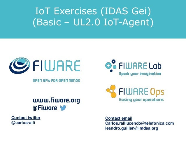 IoT Exercises (IDAS Gei) (Basic – UL2.0 IoT-Agent) Contact twitter @carlosralli Contact email Carlos.ralliucendo@telefonic...