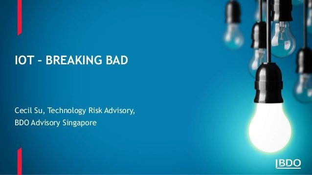 Cecil Su, Technology Risk Advisory, BDO Advisory Singapore IOT – BREAKING BAD