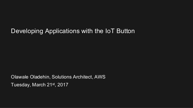 Olawale Oladehin, Solutions Architect, AWS Tuesday, March 21st, 2017 Developing Applications with the IoT Button
