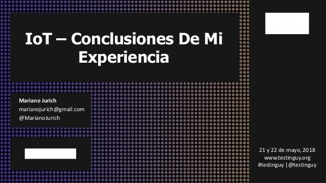 IoT – Conclusiones De Mi Experiencia Mariano Jurich marianojurich@gmail.com @MarianoJurich 21 y 22 de mayo, 2018 www.testi...