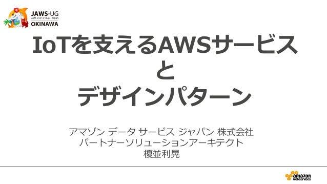 IoTを⽀支えるAWSサービス と デザインパターン アマゾン データ サービス ジャパン 株式会社 パートナーソリューションアーキテクト 榎並利利晃