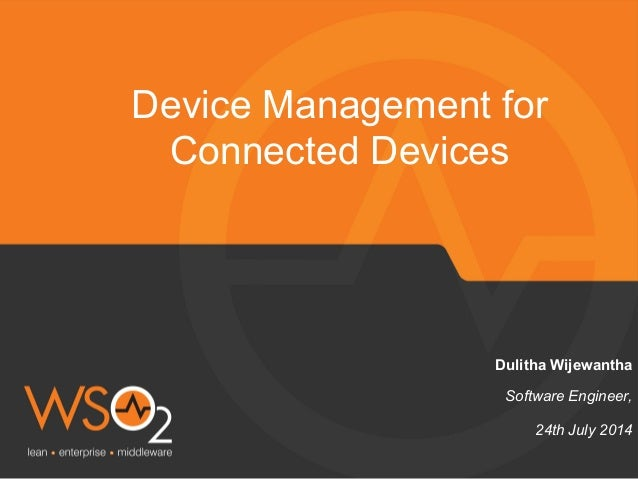 Software Engineer, Dulitha Wijewantha Device Management for Connected Devices 24th July 2014