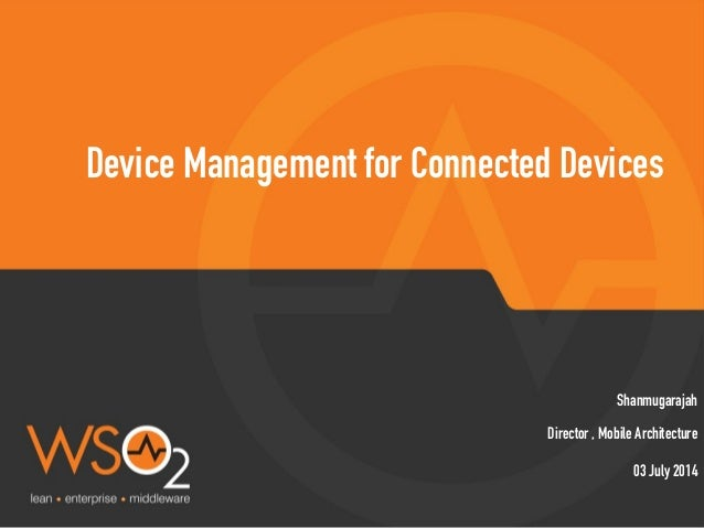 Director , Mobile Architecture Shanmugarajah Device Management for Connected Devices 03 July 2014