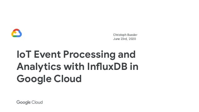 Christoph Bussler June 23rd, 2020 IoT Event Processing and Analytics with InfluxDB in Google Cloud