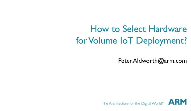 1  How to Select Hardware  forVolume IoT Deployment?  Peter.Aldworth@arm.com