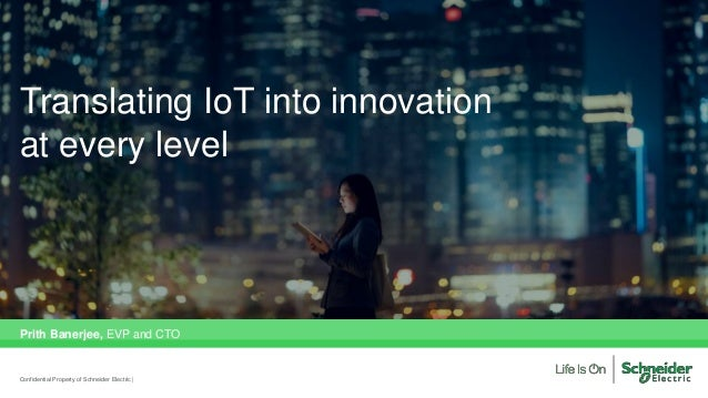 Translating IoT into innovation at every level Prith Banerjee, EVP and CTO Confidential Property of Schneider Electric |