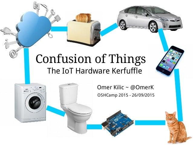 Confusion of Things The IoT Hardware Kerfuffle Omer Kilic ~ @OmerK OSHCamp 2015 - 26/09/2015