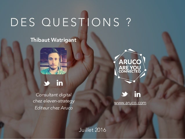 D E S Q U E S T I O N S ? Consultant digital chez eleven-strategy Editeur chez Aruco Juillet 2016 Thibaut Watrigant www.ar...