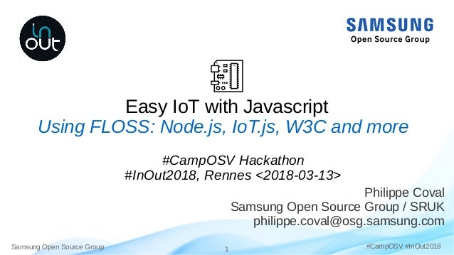 Samsung Open Source Group 1 #CampOSV #InOut2018 Easy IoT with Javascript Philippe Coval Samsung Open Source Group / SRUK p...