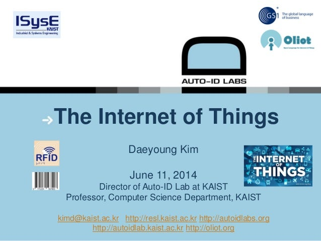 The Internet of Things Daeyoung Kim June 11, 2014 Director of Auto-ID Lab at KAIST Professor, Computer Science Department,...
