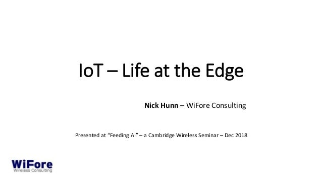 "IoT – Life at the Edge Nick Hunn – WiFore Consulting Presented at ""Feeding AI"" – a Cambridge Wireless Seminar – Dec 2018"