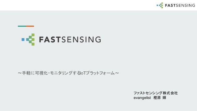 〜手軽に可視化・モニタリングするIoTプラットフォーム〜 ファストセンシング株式会社 evangelist 樫原 輝