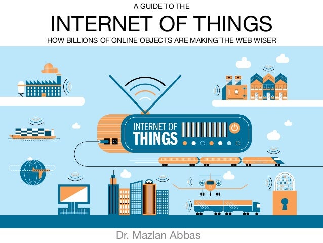 Dr. Mazlan Abbas A GUIDE TO THE INTERNET OF THINGS HOW BILLIONS OF ONLINE OBJECTS ARE MAKING THE WEB WISER