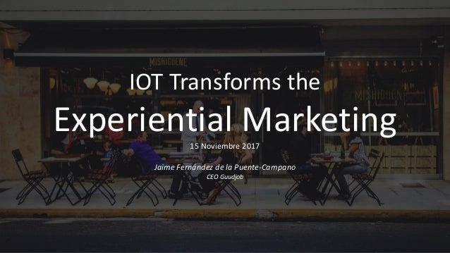 IOTTransforms the Experiential Marketing15Noviembre2017 JaimeFernándezdelaPuente-Campano CEOGuudjob