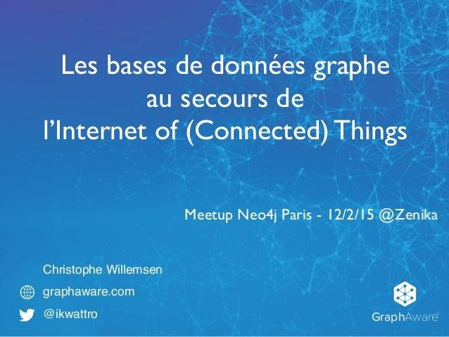 GraphAware TM Christophe Willemsen graphaware.com @ikwattro Les bases de données graphe au secours de l'Internet of (Conne...