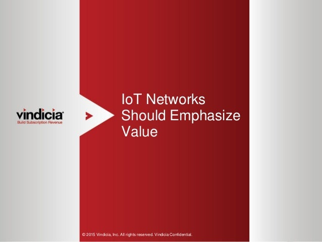 1 IoT Networks Should Emphasize Value © 2015 Vindicia, Inc. All rights reserved. Vindicia Confidential.