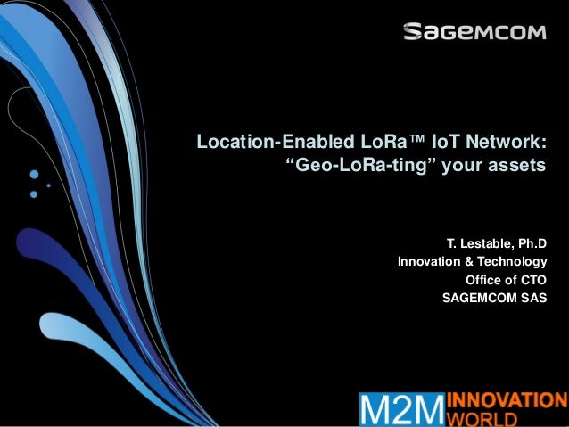 "Location-Enabled LoRa™ IoT Network: ""Geo-LoRa-ting"" your assets T. Lestable, Ph.D Innovation & Technology Office of CTO SA..."