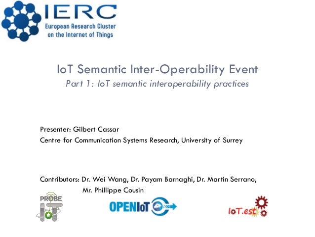 IoT Semantic Inter-Operability EventPart 1: IoT semantic interoperability practicesPresenter: Gilbert CassarCentre for Com...