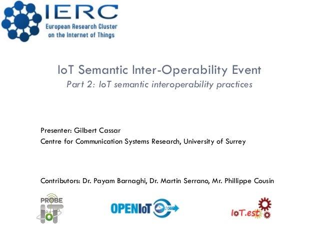 IoT Semantic Inter-Operability EventPart 2: IoT semantic interoperability practicesPresenter: Gilbert CassarCentre for Com...