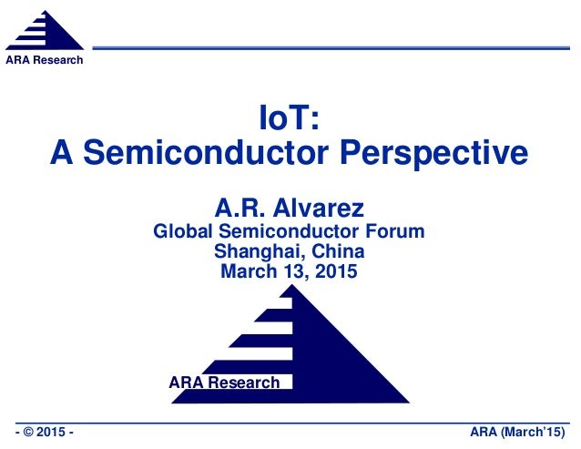 ARA Research ARA (March'15)- © 2015 - ARA Research IoT: A Semiconductor Perspective A.R. Alvarez Global Semiconductor Foru...