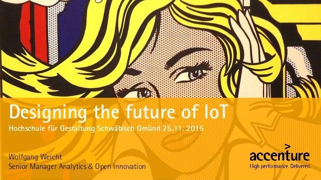 Designing the future of IoT Hochschule für Gestaltung Schwäbisch Gmünd 25.11. 2015 Wolfgang Weicht Senior Manager Analytic...
