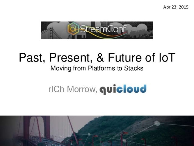 Past, Present, & Future of IoT Moving from Platforms to Stacks rICh Morrow, qcloud, LLC Apr 23, 2015
