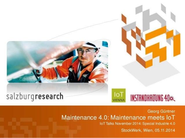 Georg Güntner  Maintenance 4.0: Maintenance meets IoT  IoT Talks November 2014: Special Industrie 4.0  StockWerk, Wien, 05...