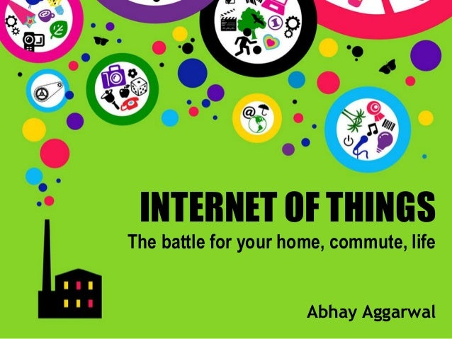 INTERNET OF THINGSThe battle for your home, commute, life  Abhay Aggarwal