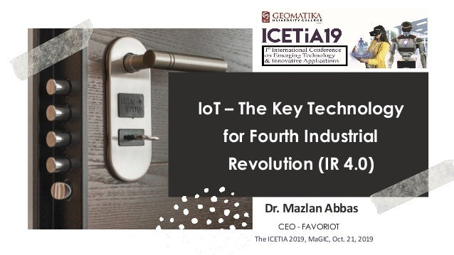 favoriot IoT – The Key Technology for Fourth Industrial Revolution (IR 4.0) Dr. Mazlan Abbas CEO - FAVORIOT The ICETIA 201...
