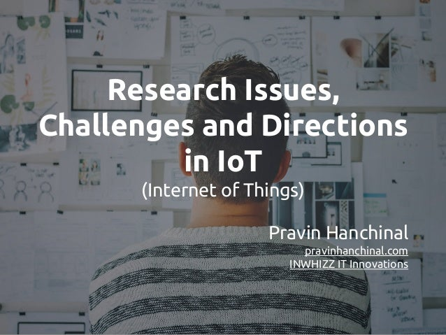 Research Issues, Challenges and Directions in IoT (Internet of Things) Pravin Hanchinal pravinhanchinal.com INWHIZZ IT Inn...